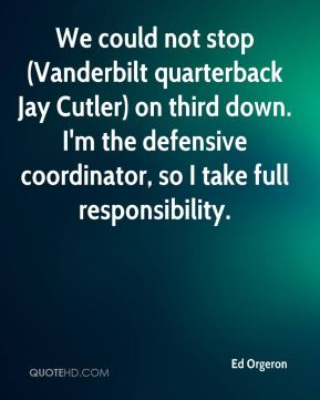 Ed Orgeron - We could not stop (Vanderbilt quarterback Jay Cutler) on third down. I'm the defensive coordinator, so I take full responsibility.