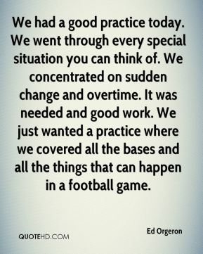 We had a good practice today. We went through every special situation you can think of. We concentrated on sudden change and overtime. It was needed and good work. We just wanted a practice where we covered all the bases and all the things that can happen in a football game.