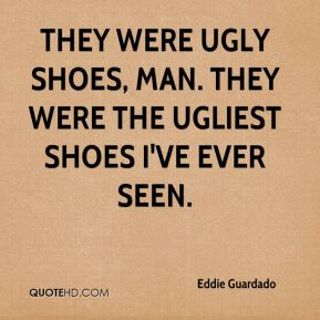 Eddie Guardado - They were ugly shoes, man. They were the ugliest shoes I've ever seen.