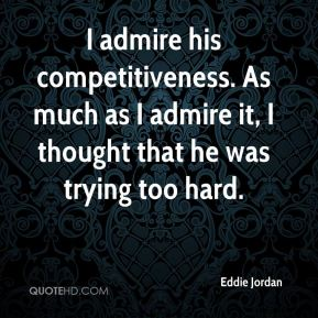 Eddie Jordan - I admire his competitiveness. As much as I admire it, I thought that he was trying too hard.