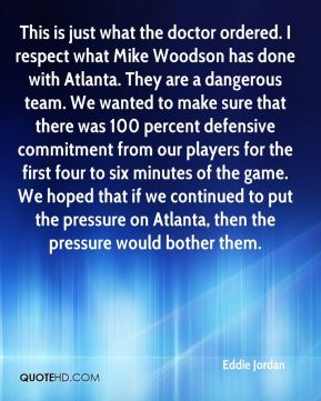 Eddie Jordan - This is just what the doctor ordered. I respect what Mike Woodson has done with Atlanta. They are a dangerous team. We wanted to make sure that there was 100 percent defensive commitment from our players for the first four to six minutes of the game. We hoped that if we continued to put the pressure on Atlanta, then the pressure would bother them.