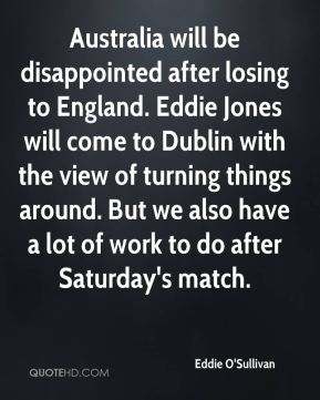 Eddie O'Sullivan - Australia will be disappointed after losing to England. Eddie Jones will come to Dublin with the view of turning things around. But we also have a lot of work to do after Saturday's match.