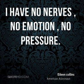 Eileen collins - I have no nerves , no emotion , no pressure.