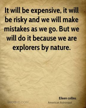 It will be expensive, it will be risky and we will make mistakes as we go. But we will do it because we are explorers by nature.