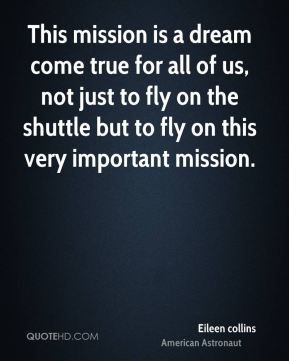 This mission is a dream come true for all of us, not just to fly on the shuttle but to fly on this very important mission.
