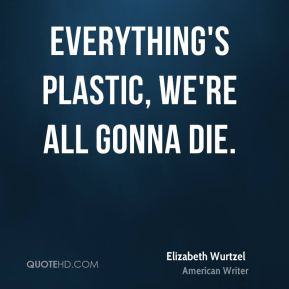 Everything's plastic, we're all gonna die.