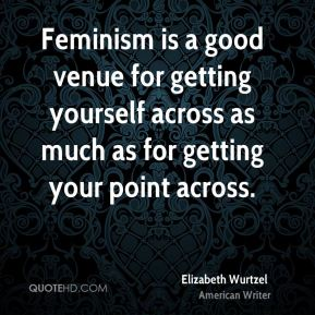 Feminism is a good venue for getting yourself across as much as for getting your point across.