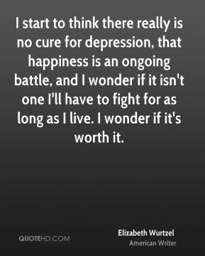 I start to think there really is no cure for depression, that happiness is an ongoing battle, and I wonder if it isn't one I'll have to fight for as long as I live. I wonder if it's worth it.