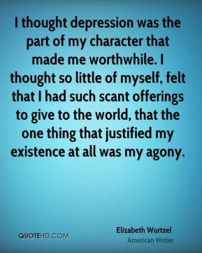 Elizabeth Wurtzel - I thought depression was the part of my character that made me worthwhile. I thought so little of myself, felt that I had such scant offerings to give to the world, that the one thing that justified my existence at all was my agony.