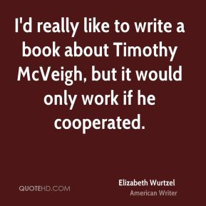Elizabeth Wurtzel - I'd really like to write a book about Timothy McVeigh, but it would only work if he cooperated.