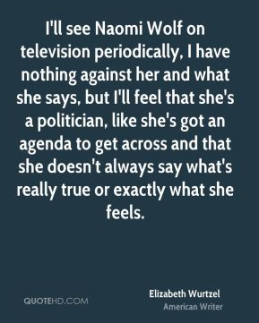 Elizabeth Wurtzel - I'll see Naomi Wolf on television periodically, I have nothing against her and what she says, but I'll feel that she's a politician, like she's got an agenda to get across and that she doesn't always say what's really true or exactly what she feels.