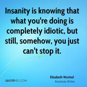 Elizabeth Wurtzel - Insanity is knowing that what you're doing is completely idiotic, but still, somehow, you just can't stop it.