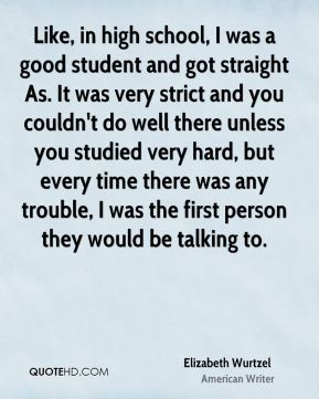 Like, in high school, I was a good student and got straight As. It was very strict and you couldn't do well there unless you studied very hard, but every time there was any trouble, I was the first person they would be talking to.