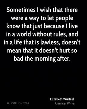 Sometimes I wish that there were a way to let people know that just because I live in a world without rules, and in a life that is lawless, doesn't mean that it doesn't hurt so bad the morning after.