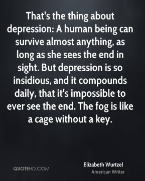 That's the thing about depression: A human being can survive almost anything, as long as she sees the end in sight. But depression is so insidious, and it compounds daily, that it's impossible to ever see the end. The fog is like a cage without a key.