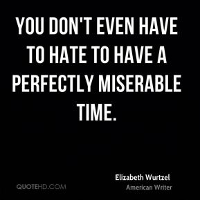 You don't even have to hate to have a perfectly miserable time.