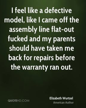 I feel like a defective model, like I came off the assembly line flat-out fucked and my parents should have taken me back for repairs before the warranty ran out.