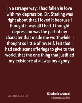 Elizabeth Wurtzel - In a strange way, I had fallen in love with my depression. Dr. Sterling was right about that. I loved it because I thought it was all I had. I thought depression was the part of my character that made me worthwhile. I thought so little of myself, felt that I had such scant offerings to give to the world, that the one thing that justified my existence at all was my agony.