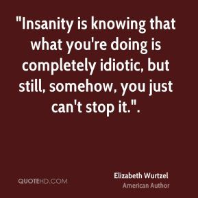"Elizabeth Wurtzel - ""Insanity is knowing that what you're doing is completely idiotic, but still, somehow, you just can't stop it.""."
