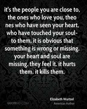 it's the people you are close to, the ones who love you, theo nes who have seen your heart, who have touched your soul- to them, it is obvious that something is wrong or missing. your heart and soul are missing. they feel it. it hurts them. it kills them.