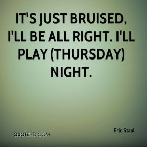 Eric Staal - It's just bruised, I'll be all right. I'll play (Thursday) night.