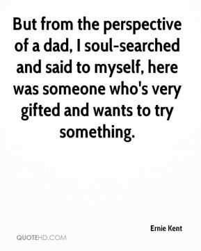 Ernie Kent - But from the perspective of a dad, I soul-searched and said to myself, here was someone who's very gifted and wants to try something.