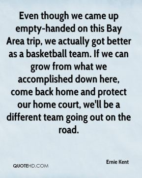 Ernie Kent - Even though we came up empty-handed on this Bay Area trip, we actually got better as a basketball team. If we can grow from what we accomplished down here, come back home and protect our home court, we'll be a different team going out on the road.