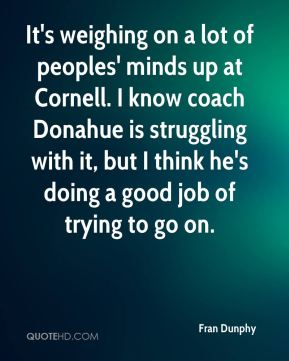 Fran Dunphy - It's weighing on a lot of peoples' minds up at Cornell. I know coach Donahue is struggling with it, but I think he's doing a good job of trying to go on.