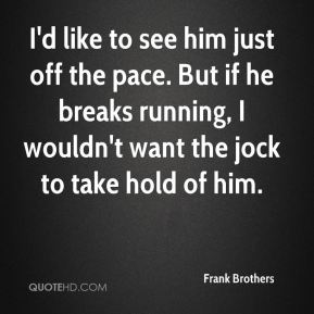 Frank Brothers - I'd like to see him just off the pace. But if he breaks running, I wouldn't want the jock to take hold of him.