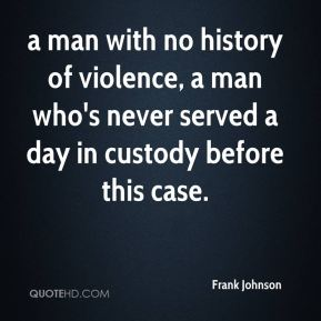 Frank Johnson - a man with no history of violence, a man who's never served a day in custody before this case.