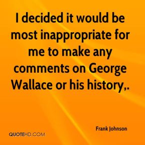 Frank Johnson - I decided it would be most inappropriate for me to make any comments on George Wallace or his history.