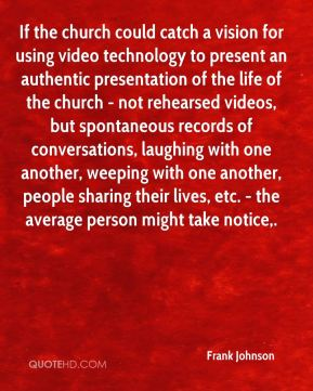 Frank Johnson - If the church could catch a vision for using video technology to present an authentic presentation of the life of the church - not rehearsed videos, but spontaneous records of conversations, laughing with one another, weeping with one another, people sharing their lives, etc. - the average person might take notice.
