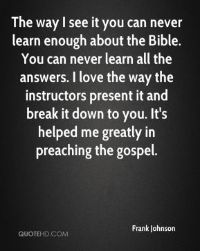 The way I see it you can never learn enough about the Bible. You can never learn all the answers. I love the way the instructors present it and break it down to you. It's helped me greatly in preaching the gospel.