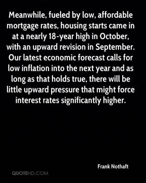 Frank Nothaft - Meanwhile, fueled by low, affordable mortgage rates, housing starts came in at a nearly 18-year high in October, with an upward revision in September. Our latest economic forecast calls for low inflation into the next year and as long as that holds true, there will be little upward pressure that might force interest rates significantly higher.