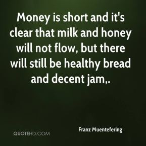 Franz Muentefering - Money is short and it's clear that milk and honey will not flow, but there will still be healthy bread and decent jam.