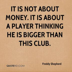 It is not about money. It is about a player thinking he is bigger than this club.