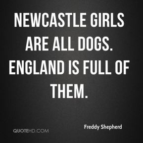 Freddy Shepherd - Newcastle girls are all dogs. England is full of them.