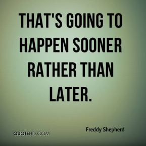 Freddy Shepherd - That's going to happen sooner rather than later.