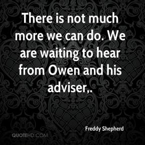 There is not much more we can do. We are waiting to hear from Owen and his adviser.