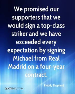 Freddy Shepherd - We promised our supporters that we would sign a top-class striker and we have exceeded every expectation by signing Michael from Real Madrid on a four-year contract.