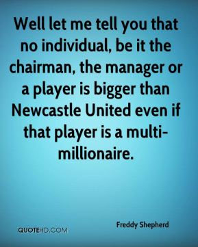 Freddy Shepherd - Well let me tell you that no individual, be it the chairman, the manager or a player is bigger than Newcastle United even if that player is a multi-millionaire.