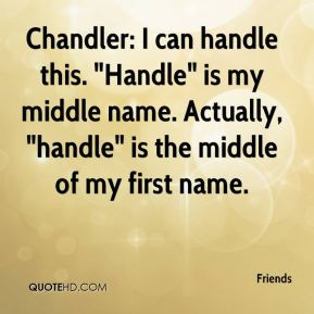 """Friends - Chandler: I can handle this. """"Handle"""" is my middle name. Actually, """"handle"""" is the middle of my first name."""