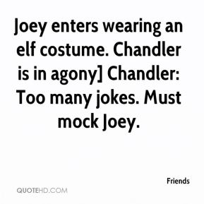 Friends - Joey enters wearing an elf costume. Chandler is in agony] Chandler: Too many jokes. Must mock Joey.