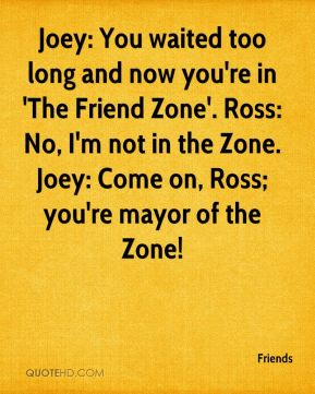 Joey: You waited too long and now you're in 'The Friend Zone'. Ross: No, I'm not in the Zone. Joey: Come on, Ross; you're mayor of the Zone!