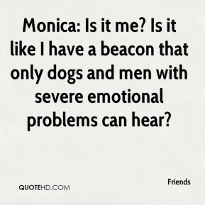 Friends - Monica: Is it me? Is it like I have a beacon that only dogs and men with severe emotional problems can hear?