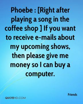 Friends - Phoebe : [Right after playing a song in the coffee shop ] If you want to receive e-mails about my upcoming shows, then please give me money so I can buy a computer.