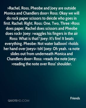 >Rachel, Ross, Pheobe and Joey are outside Monica and Chandlers door< Ross: Okay we will do rock paper scissors to deicde who goes in first. Rachel: Right. Ross: One, Two, Three >Ross does paper, Rachel does scissors and Pheobe does rock< Joey: >waggles his fingers in the air Ross: What is that? Joey: It's fire! It beats everything. Pheobe: Not water balloon! >holds her hand over Joeys< tsh! Joey: Oh yeah. >a note slides out from underneath Monica and Chandlers door< Ross: >reads the note Joey: >reading the note over Ross' shoulder.