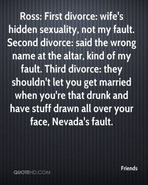 Friends - Ross: First divorce: wife's hidden sexuality, not my fault. Second divorce: said the wrong name at the altar, kind of my fault. Third divorce: they shouldn't let you get married when you're that drunk and have stuff drawn all over your face, Nevada's fault.