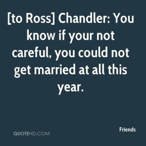 Friends - [to Ross] Chandler: You know if your not careful, you could not get married at all this year.