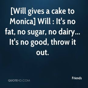 Friends - [Will gives a cake to Monica] Will : It's no fat, no sugar, no dairy... It's no good, throw it out.